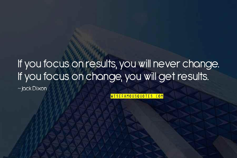 It Will Never Change Quotes By Jack Dixon: If you focus on results, you will never