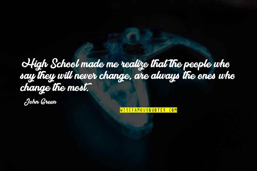 It Will Never Change Quotes By John Green: High School made me realize that the people