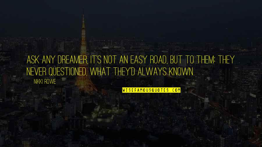It Will Never Change Quotes By Nikki Rowe: Ask any dreamer, it's not an easy road,