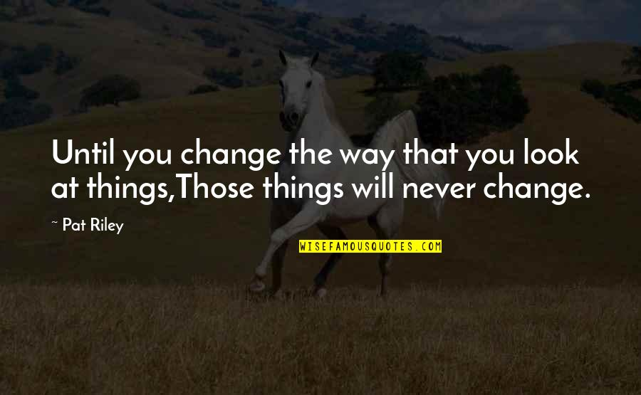 It Will Never Change Quotes By Pat Riley: Until you change the way that you look