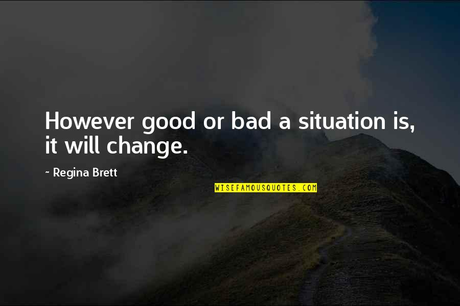 It Will Never Change Quotes By Regina Brett: However good or bad a situation is, it