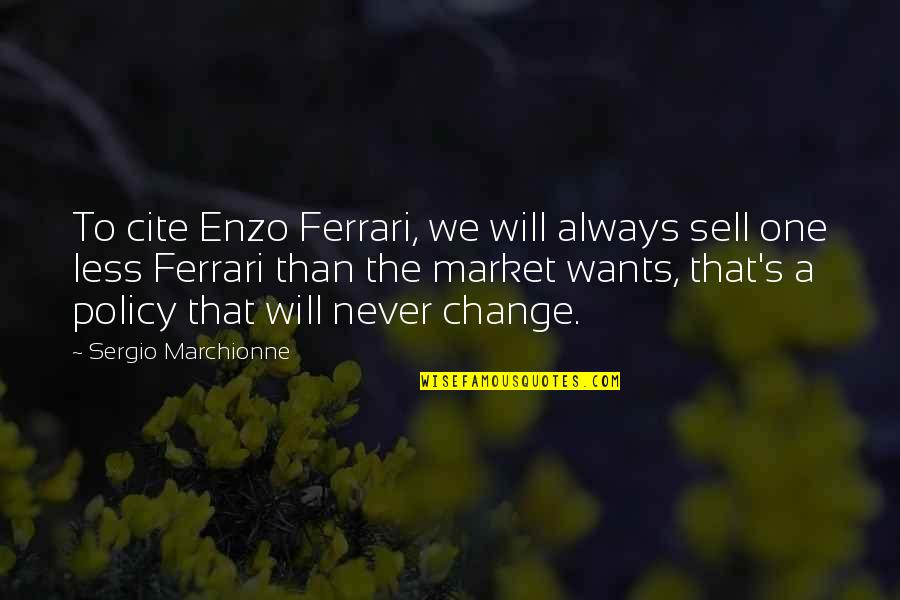 It Will Never Change Quotes By Sergio Marchionne: To cite Enzo Ferrari, we will always sell
