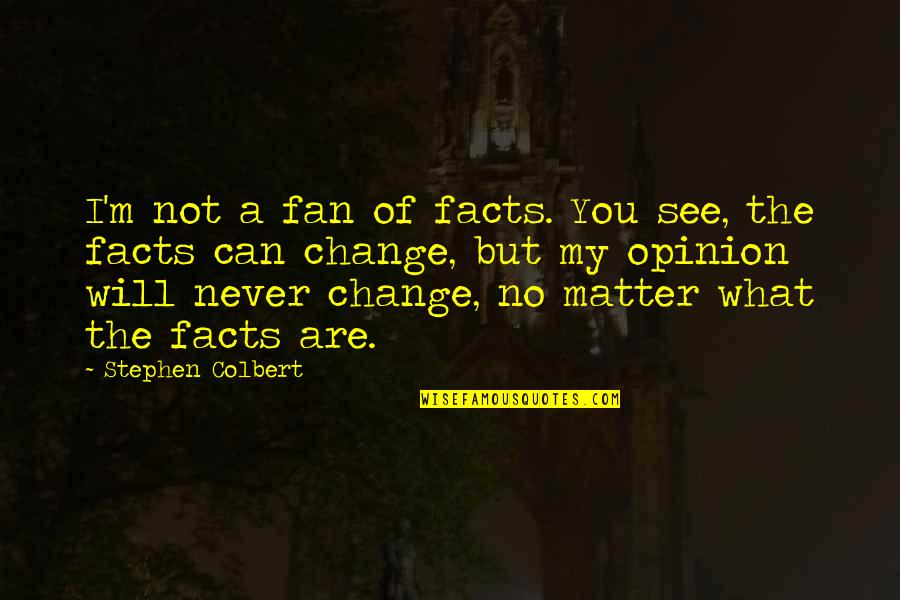 It Will Never Change Quotes By Stephen Colbert: I'm not a fan of facts. You see,