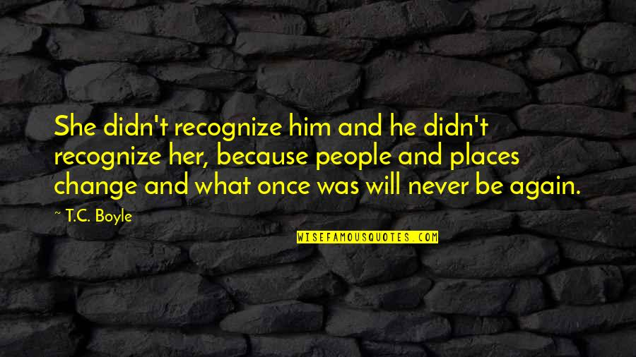 It Will Never Change Quotes By T.C. Boyle: She didn't recognize him and he didn't recognize