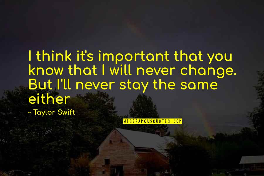 It Will Never Change Quotes By Taylor Swift: I think it's important that you know that