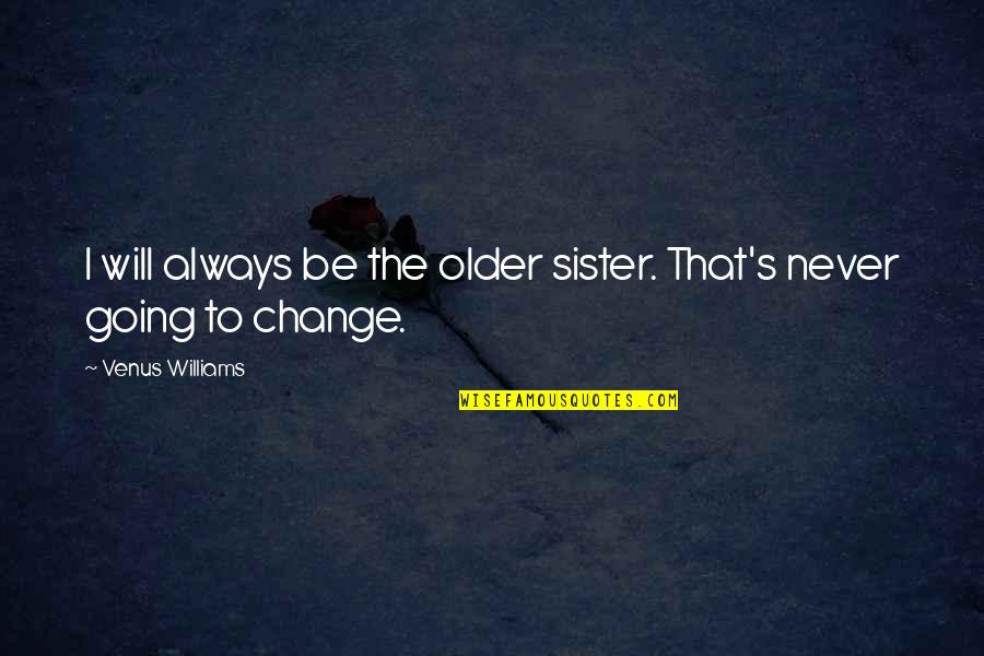 It Will Never Change Quotes By Venus Williams: I will always be the older sister. That's