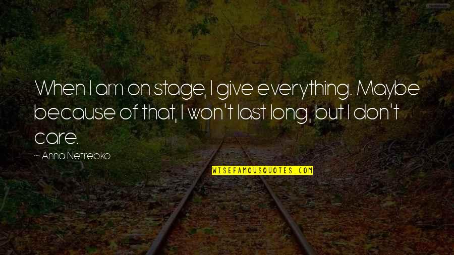 It Won't Be Long Quotes By Anna Netrebko: When I am on stage, I give everything.