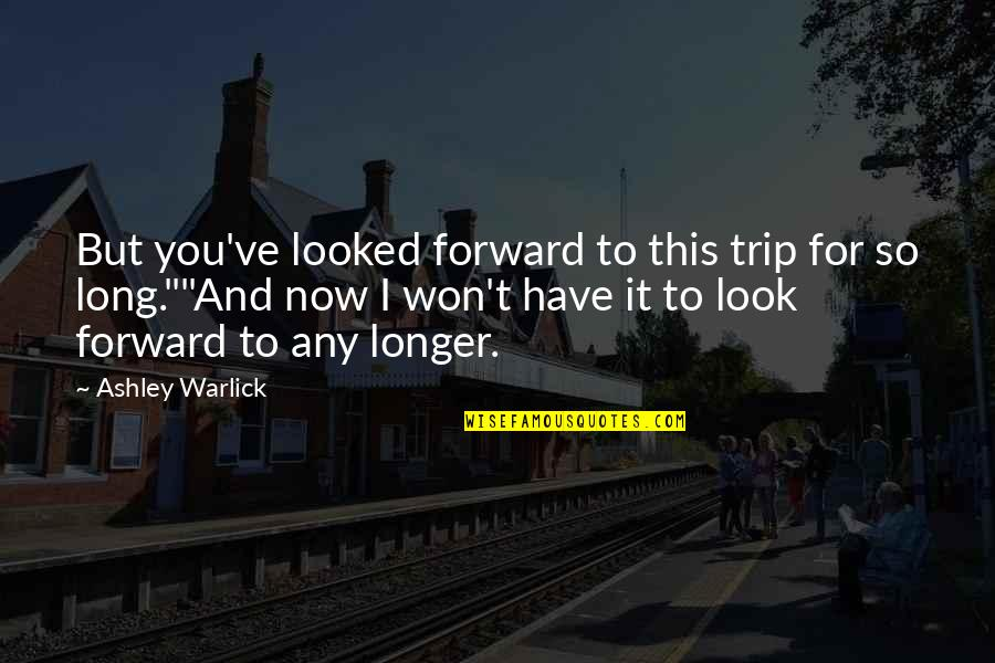 It Won't Be Long Quotes By Ashley Warlick: But you've looked forward to this trip for