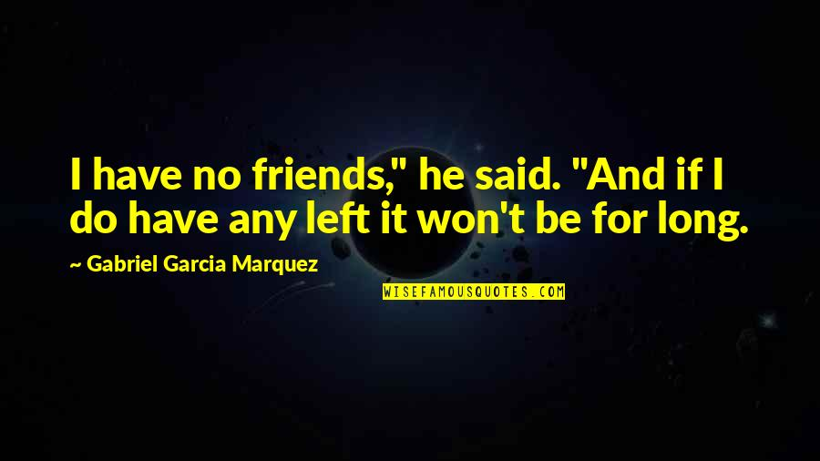"""It Won't Be Long Quotes By Gabriel Garcia Marquez: I have no friends,"""" he said. """"And if"""