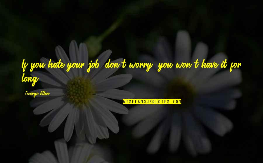 It Won't Be Long Quotes By George Allen: If you hate your job, don't worry, you