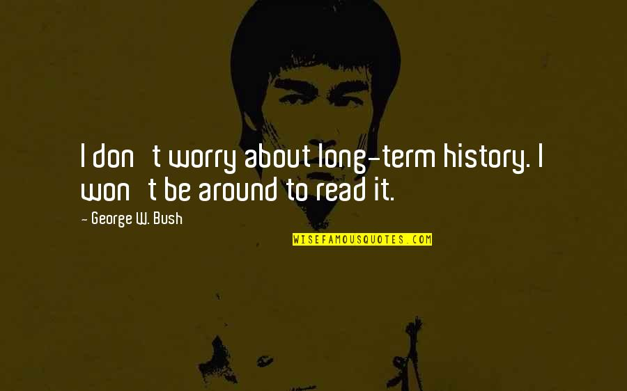 It Won't Be Long Quotes By George W. Bush: I don't worry about long-term history. I won't
