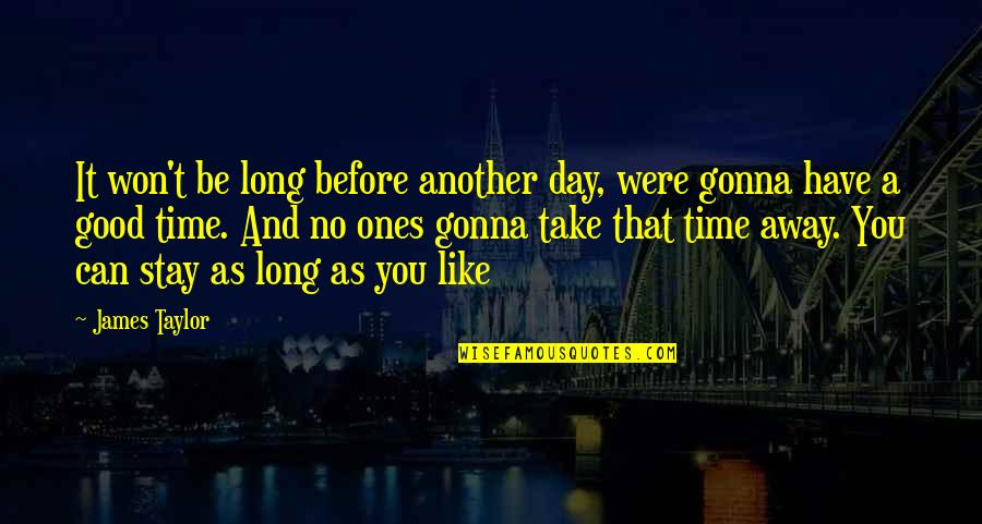 It Won't Be Long Quotes By James Taylor: It won't be long before another day, were