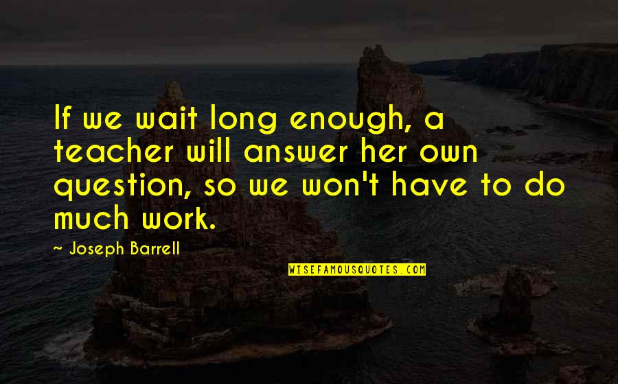 It Won't Be Long Quotes By Joseph Barrell: If we wait long enough, a teacher will