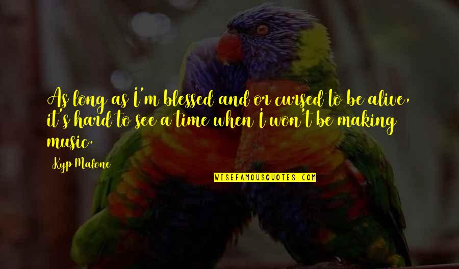 It Won't Be Long Quotes By Kyp Malone: As long as I'm blessed and/or cursed to