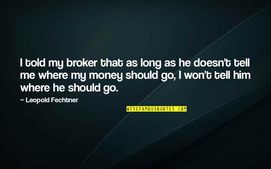 It Won't Be Long Quotes By Leopold Fechtner: I told my broker that as long as