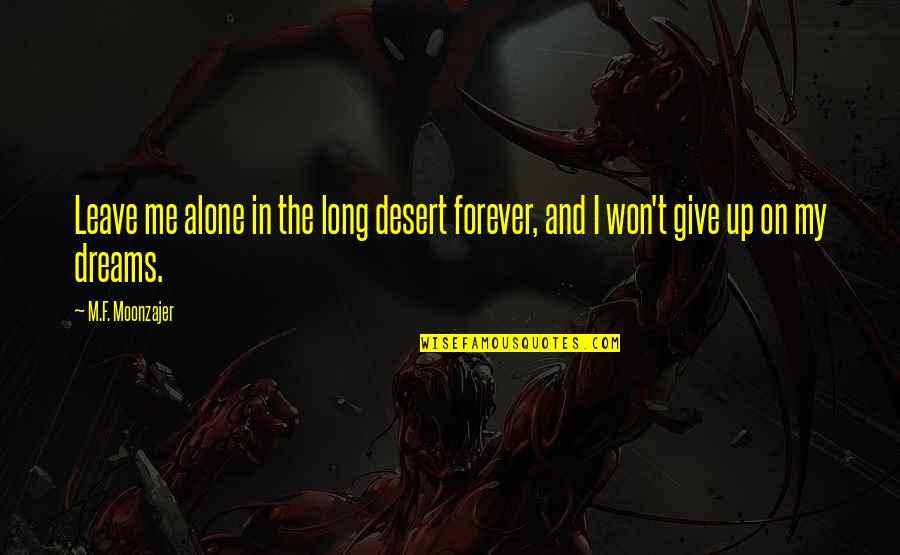 It Won't Be Long Quotes By M.F. Moonzajer: Leave me alone in the long desert forever,