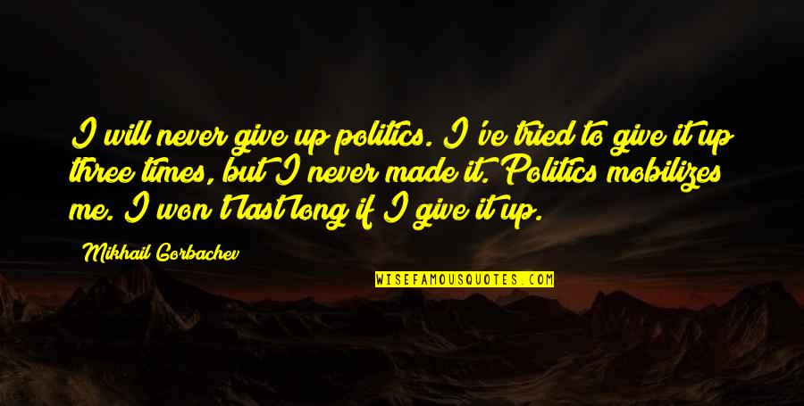 It Won't Be Long Quotes By Mikhail Gorbachev: I will never give up politics. I've tried