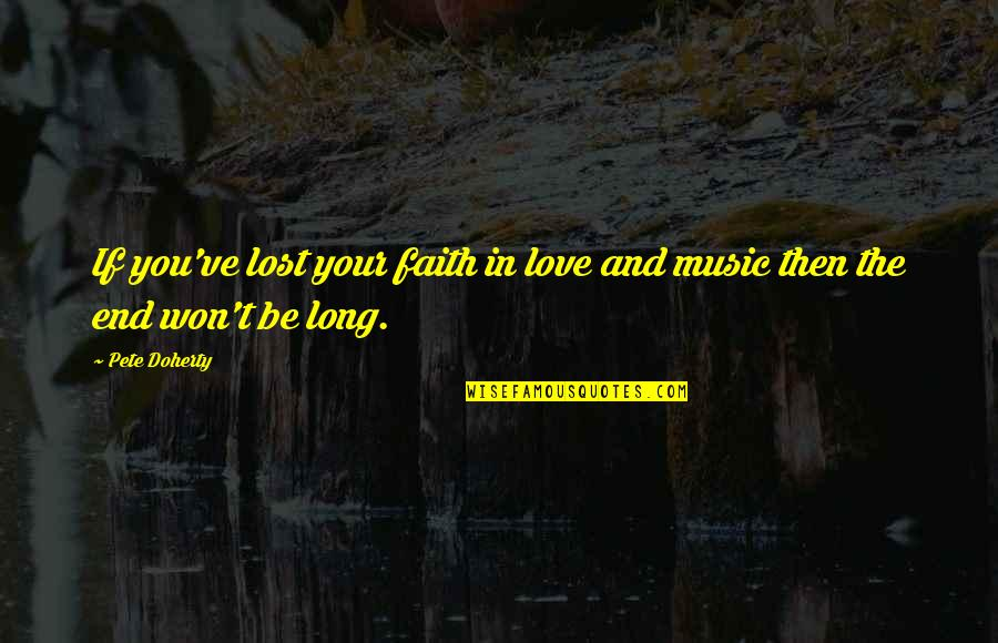 It Won't Be Long Quotes By Pete Doherty: If you've lost your faith in love and