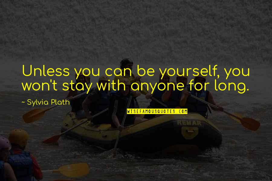 It Won't Be Long Quotes By Sylvia Plath: Unless you can be yourself, you won't stay