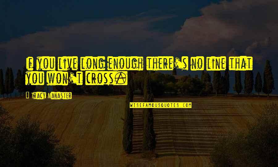 It Won't Be Long Quotes By Tracy Manaster: If you live long enough there's no line