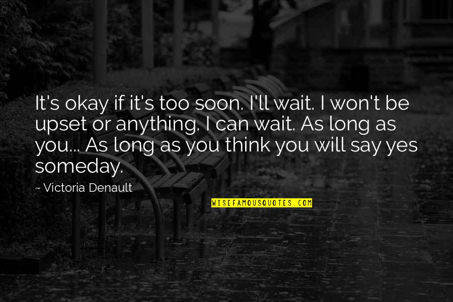 It Won't Be Long Quotes By Victoria Denault: It's okay if it's too soon. I'll wait.