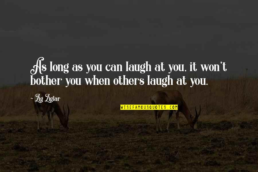 It Won't Be Long Quotes By Zig Ziglar: As long as you can laugh at you,