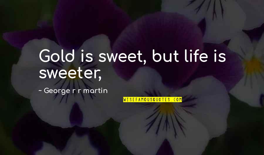 Italian Soccer Quotes By George R R Martin: Gold is sweet, but life is sweeter,