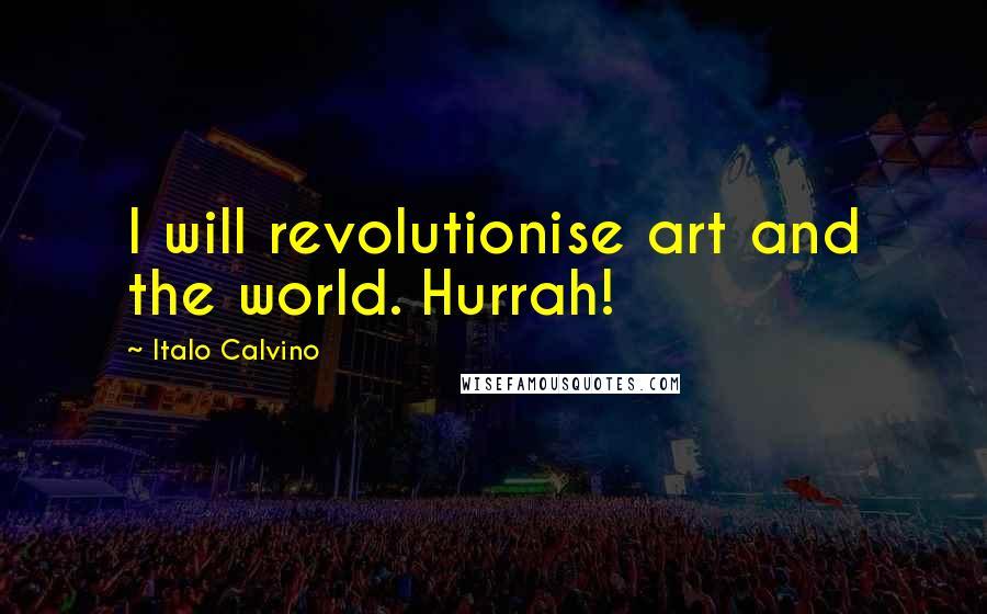 Italo Calvino quotes: I will revolutionise art and the world. Hurrah!