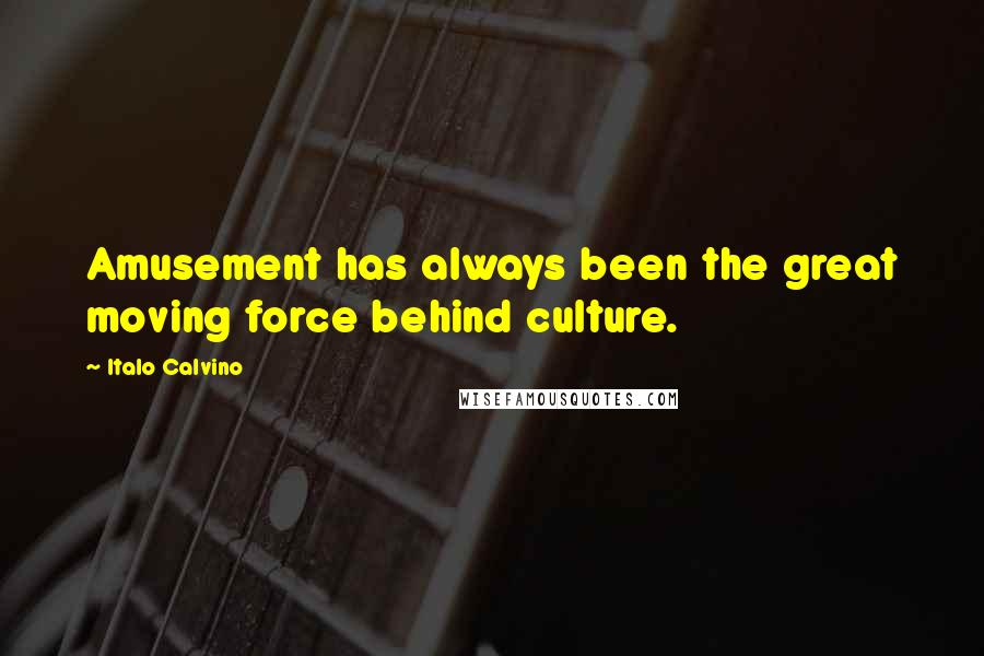 Italo Calvino quotes: Amusement has always been the great moving force behind culture.
