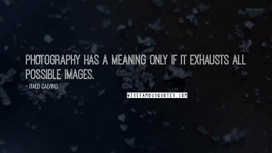 Italo Calvino quotes: Photography has a meaning only if it exhausts all possible images.