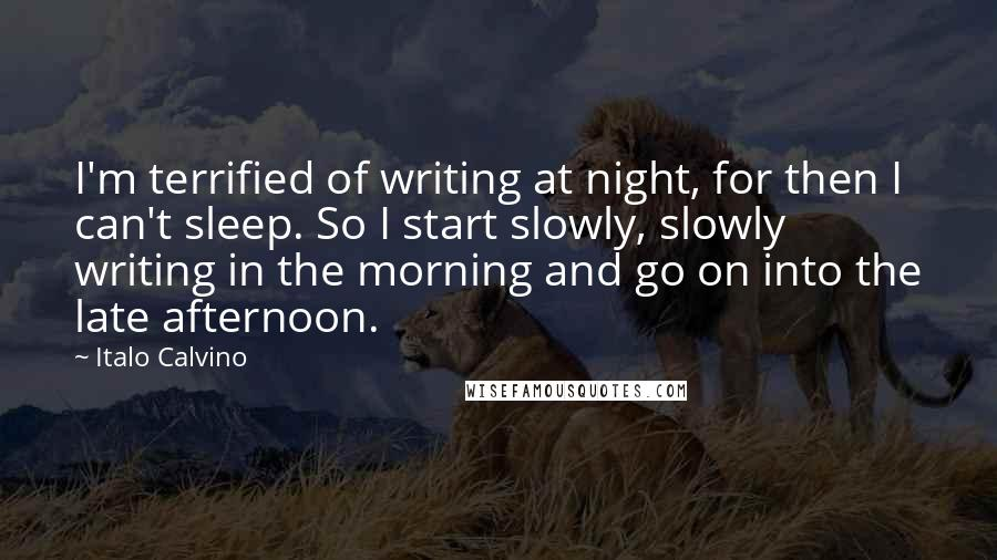 Italo Calvino quotes: I'm terrified of writing at night, for then I can't sleep. So I start slowly, slowly writing in the morning and go on into the late afternoon.
