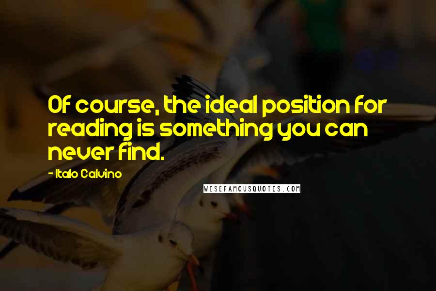 Italo Calvino quotes: Of course, the ideal position for reading is something you can never find.