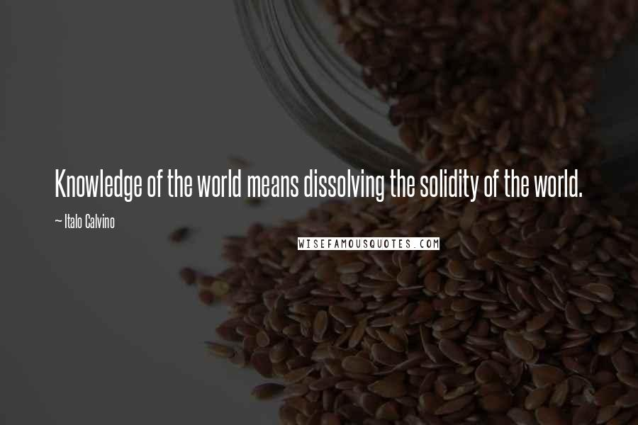 Italo Calvino quotes: Knowledge of the world means dissolving the solidity of the world.