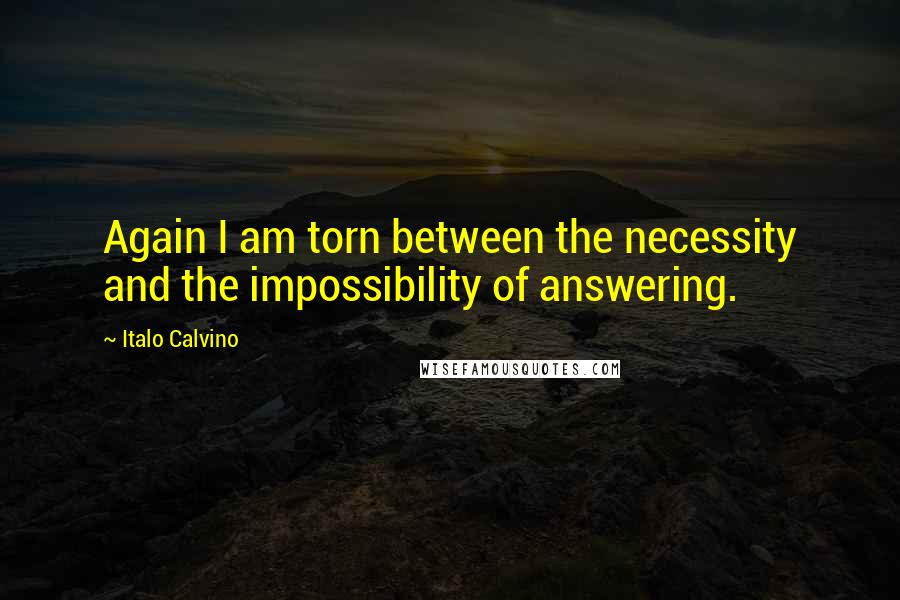 Italo Calvino quotes: Again I am torn between the necessity and the impossibility of answering.
