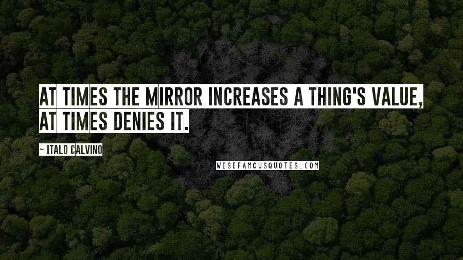 Italo Calvino quotes: At times the mirror increases a thing's value, at times denies it.