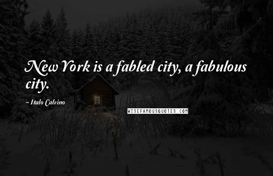 Italo Calvino quotes: New York is a fabled city, a fabulous city.