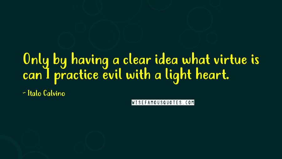 Italo Calvino quotes: Only by having a clear idea what virtue is can I practice evil with a light heart.