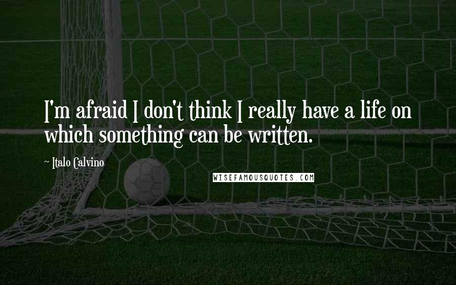 Italo Calvino quotes: I'm afraid I don't think I really have a life on which something can be written.
