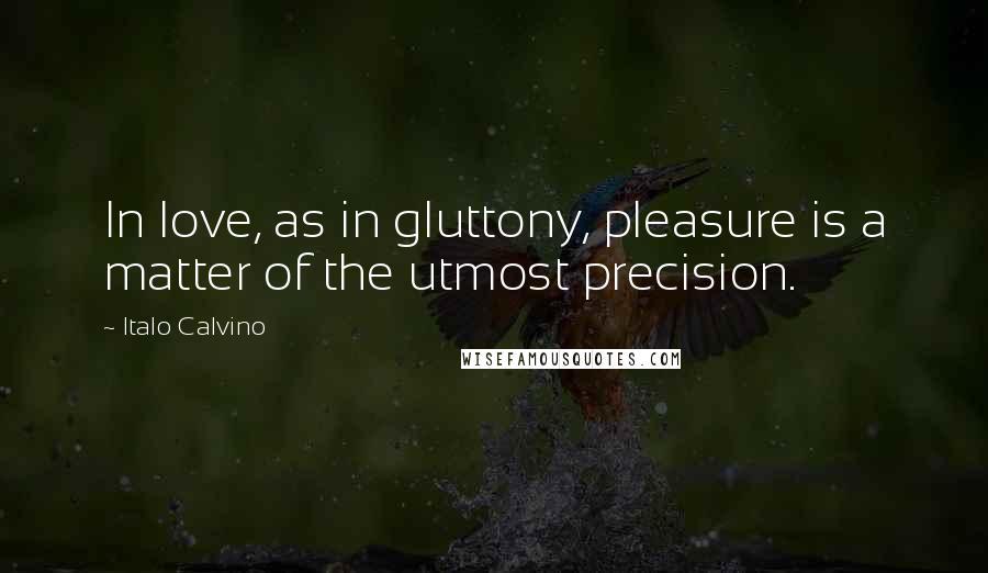 Italo Calvino quotes: In love, as in gluttony, pleasure is a matter of the utmost precision.