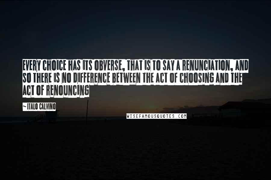 Italo Calvino quotes: Every choice has its obverse, that is to say a renunciation, and so there is no difference between the act of choosing and the act of renouncing