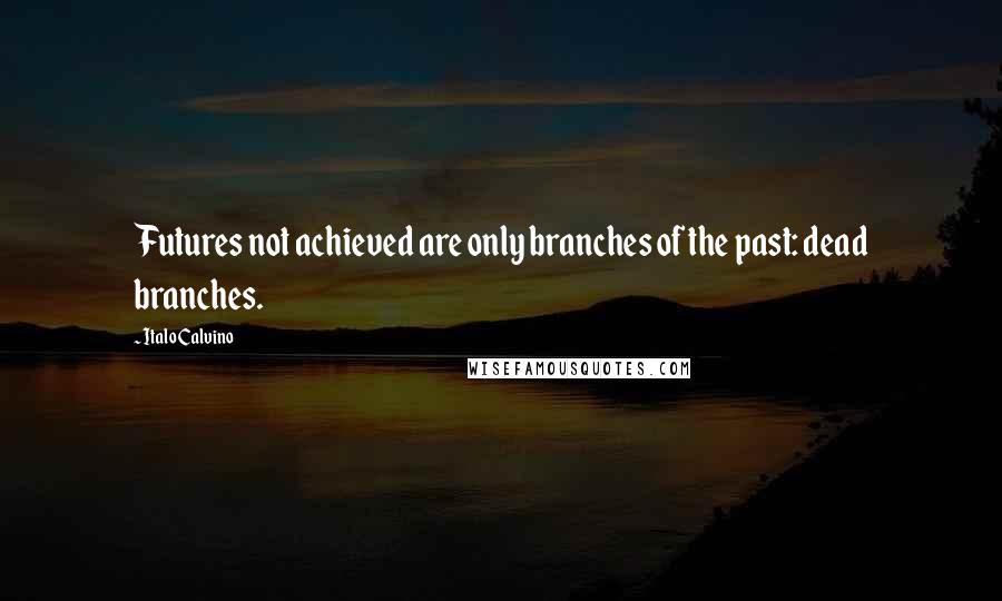 Italo Calvino quotes: Futures not achieved are only branches of the past: dead branches.