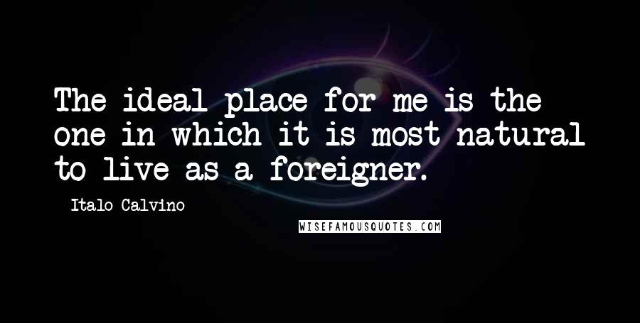 Italo Calvino quotes: The ideal place for me is the one in which it is most natural to live as a foreigner.