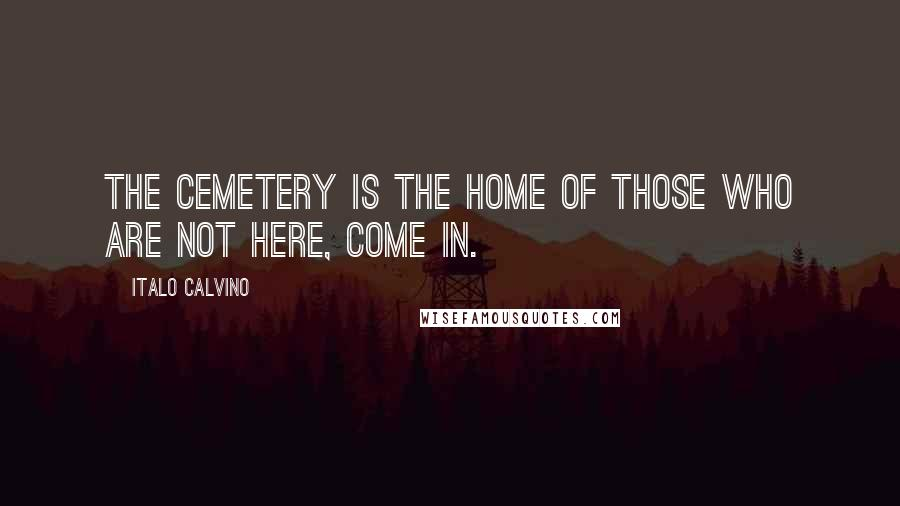 Italo Calvino quotes: The cemetery is the home of those who are not here, come in.