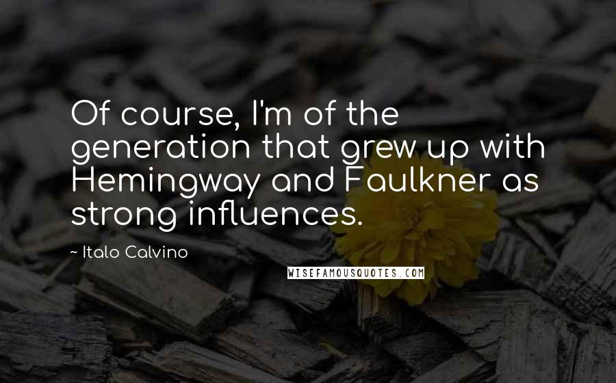 Italo Calvino quotes: Of course, I'm of the generation that grew up with Hemingway and Faulkner as strong influences.