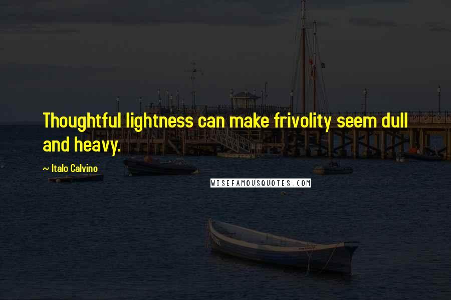 Italo Calvino quotes: Thoughtful lightness can make frivolity seem dull and heavy.