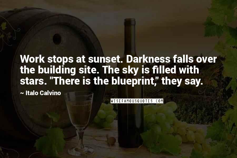 """Italo Calvino quotes: Work stops at sunset. Darkness falls over the building site. The sky is filled with stars. """"There is the blueprint,"""" they say."""