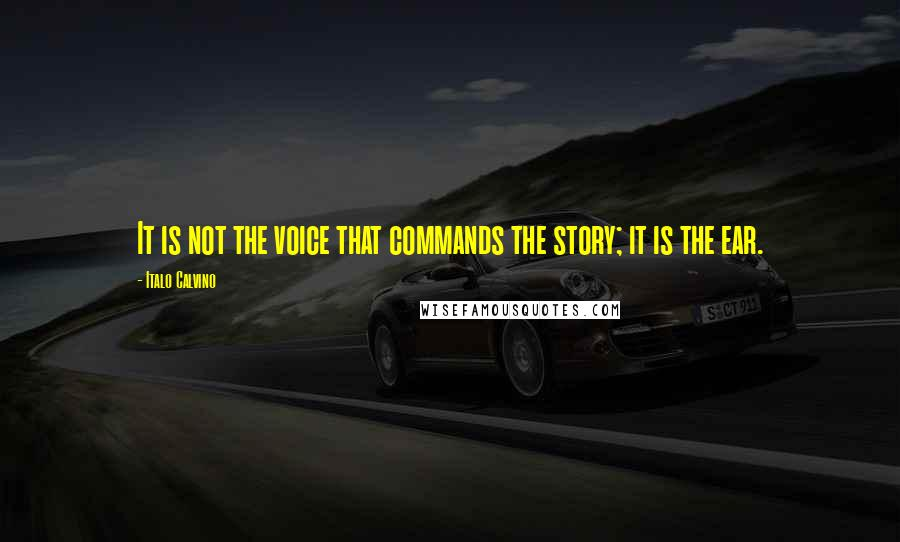 Italo Calvino quotes: It is not the voice that commands the story; it is the ear.