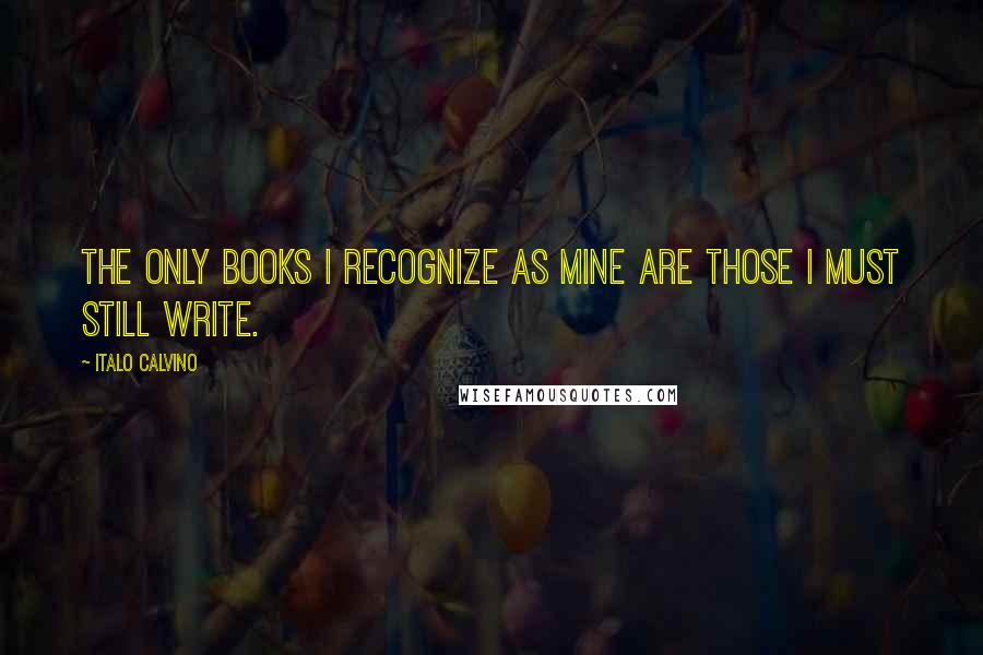 Italo Calvino quotes: The only books I recognize as mine are those I must still write.