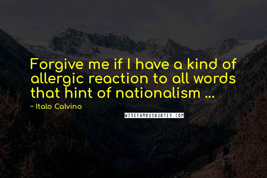 Italo Calvino quotes: Forgive me if I have a kind of allergic reaction to all words that hint of nationalism ...