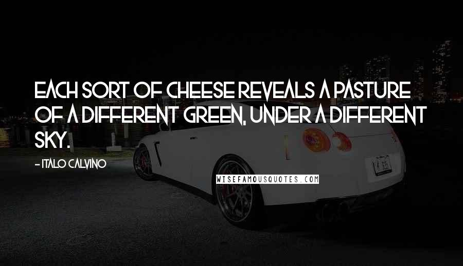 Italo Calvino quotes: Each sort of cheese reveals a pasture of a different green, under a different sky.